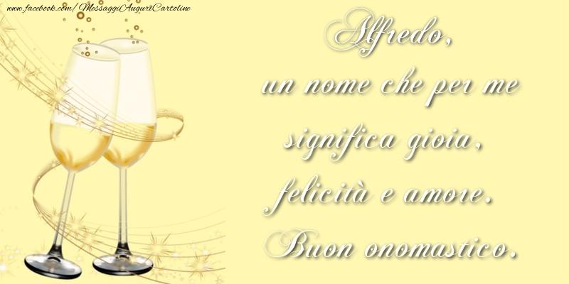 Alfredo, un nome che per me significa gioia, felicità e amore. Buon onomastico. - Cartoline onomastico