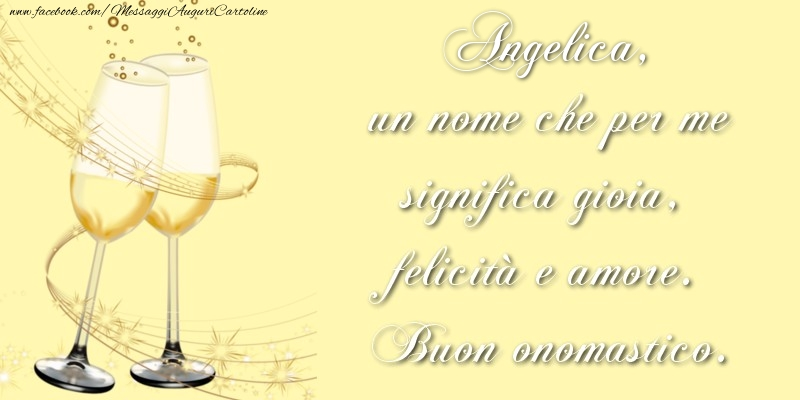 Angelica, un nome che per me significa gioia, felicità e amore. Buon onomastico. - Cartoline onomastico