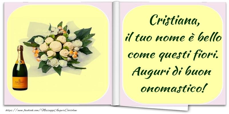 Cristiana, il tuo nome è bello come questi fiori. Auguri di buon  onomastico! - Cartoline onomastico con champagne