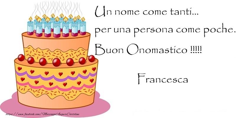 Un nome come tanti... per una persona come poche. Buon Onomastico !!!!! Francesca - Cartoline onomastico con torta